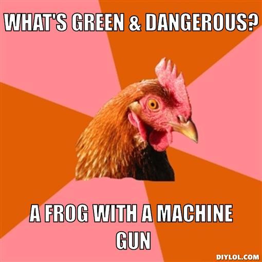 Click image for larger version  Name:anti-joke-chicken-meme-generator-what-s-green-dangerous-a-frog-with-a-machine-gun-46e6ba.jpeg Views:54 Size:31.6 KB ID:36088